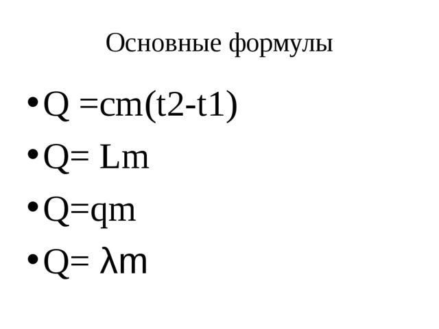 Основные формулы Q =cm(t2-t1) Q= Lm Q=qm Q= λm
