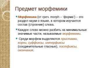 Предмет морфемики Морфемика (от греч. morph – 'форма') – это раздел науки о я