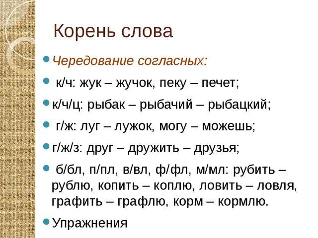 Корень слова Чередование согласных: к/ч: жук – жучок, пеку – печет; к/ч/ц: ры...