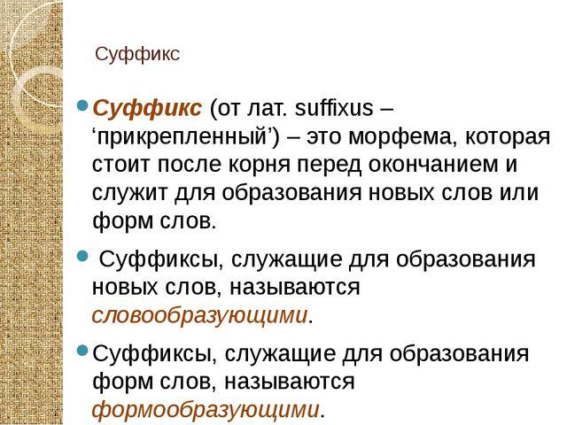Суффикс Суффикс (от лат. suffixus – 'прикрепленный') – это морфема, которая...