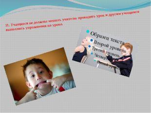 11.Учащиеся не должны мешать учителю проводить урок и другим учащимся выполн