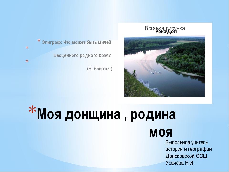 Эпиграф: Что может быть милей Бесценного родного края? (Н. Языков.) Моя донщи...