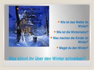 Was könnt ihr über den Winter schreiben? Wie ist das Wetter im Winter? Wie is