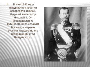 В мае 1891 года Владивосток посетил цесаревич Николай, будущий император Ни