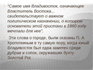 """""""Самое имя Владивосток, означающее Властитель Востока... свидетельствует о в"""