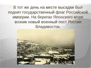 В тот же день на месте высадки был поднят государственный флаг Российской им