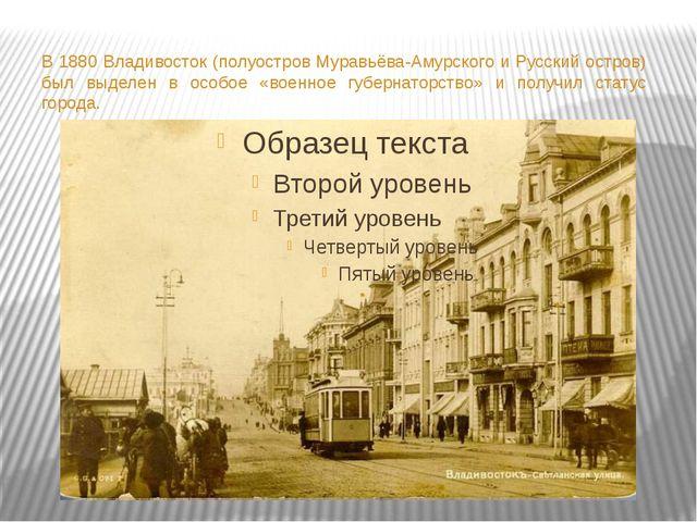 В 1880 Владивосток (полуостров Муравьёва-Амурского и Русский остров) был выд...