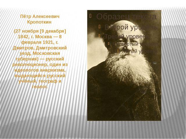 Пётр Алексеевич Кропоткин (27 ноября [9 декабря] 1842, г. Москва— 8 февраля...