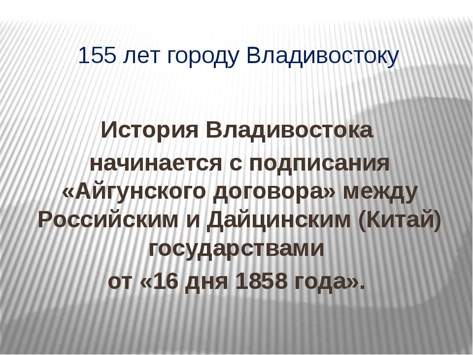 155 лет городу Владивостоку История Владивостока начинается с подписания «Айг...