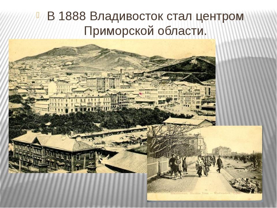В 1888 Владивосток стал центром Приморской области.