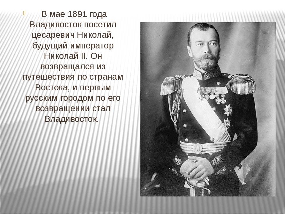 В мае 1891 года Владивосток посетил цесаревич Николай, будущий император Ни...