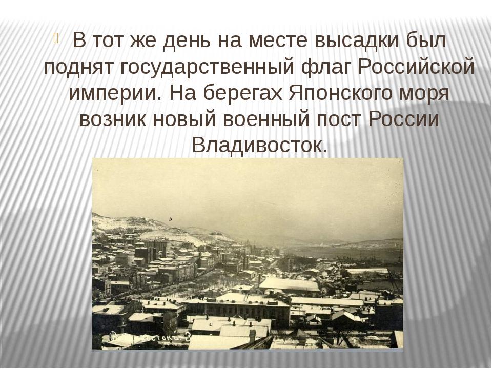 В тот же день на месте высадки был поднят государственный флаг Российской им...