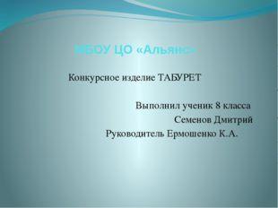 МБОУ ЦО «Альянс» Конкурсное изделие ТАБУРЕТ Выполнил ученик 8 класса Семенов