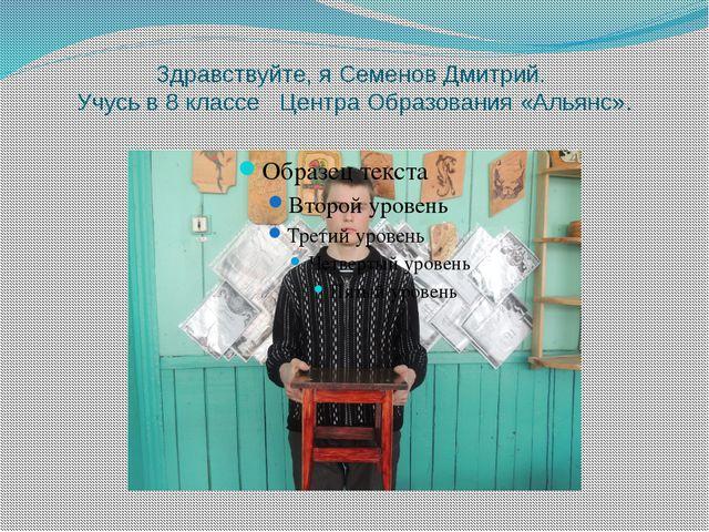 Здравствуйте, я Семенов Дмитрий. Учусь в 8 классе Центра Образования «Альянс».