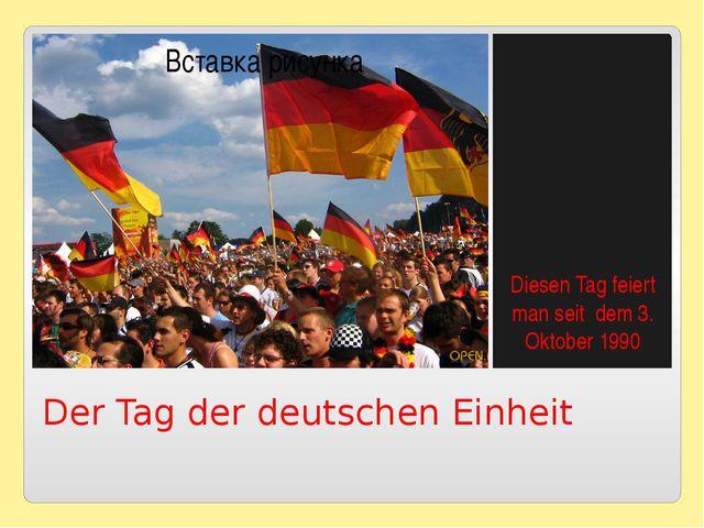 Der Tag der deutschen Einheit Diesen Tag feiert man seit dem 3. Oktober 1990