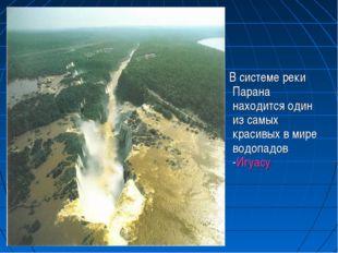 В системе реки Парана находится один из самых красивых в мире водопадов -Игу