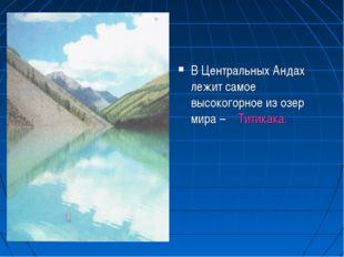 В Центральных Андах лежит самое высокогорное из озер мира – Титикака.