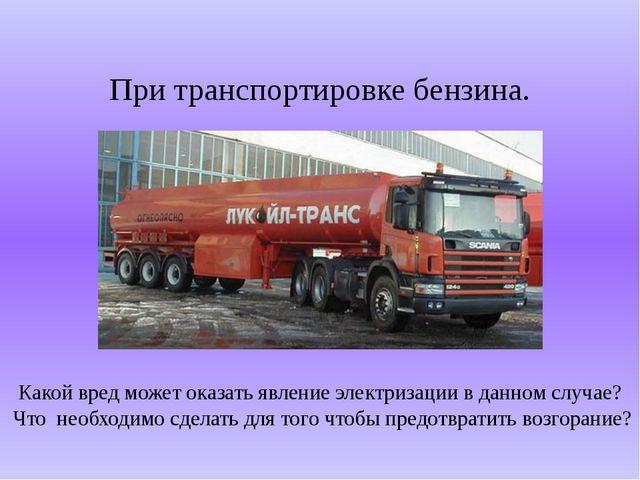 При транспортировке бензина. Какой вред может оказать явление электризации в...