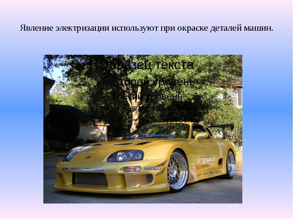 Явление электризации используют при окраске деталей машин.