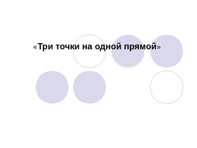 «Три точки на одной прямой»