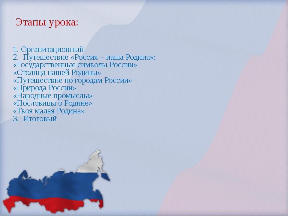 Этапы урока: 1. Организационный 2. Путешествие «Россия – наша Родина»: «Госу...