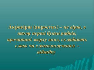 Акровірш (акростих) – це вірш, в якому перші букви рядків, прочитані зверху