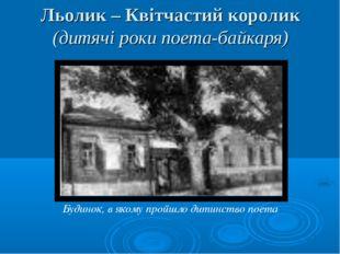 Льолик – Квітчастий королик (дитячі роки поета-байкаря) Будинок, в якому прой