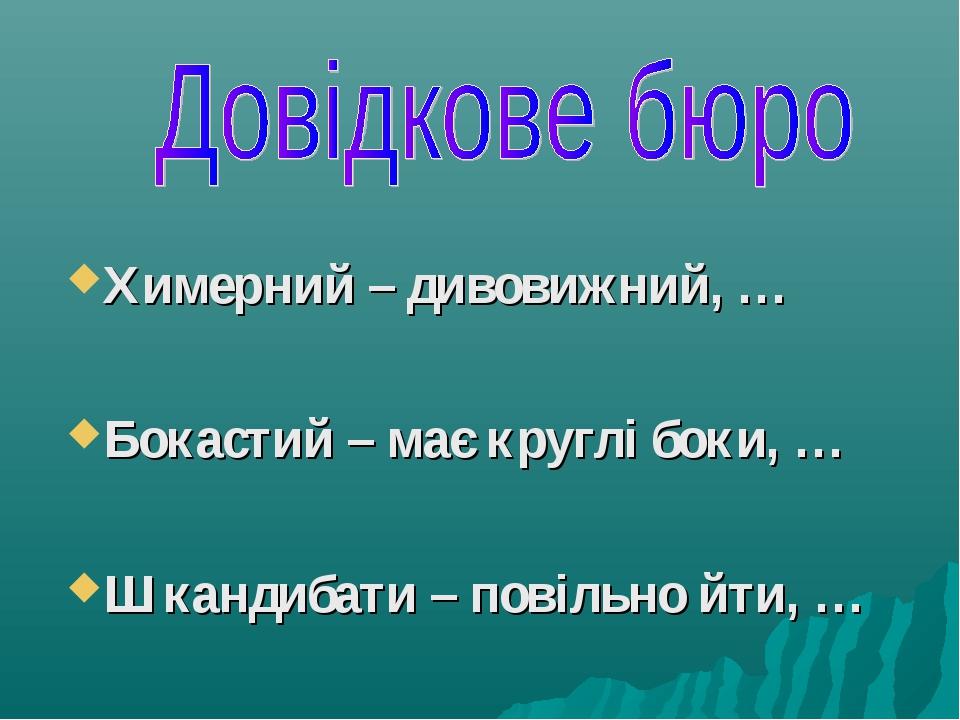 Химерний – дивовижний, … Бокастий – має круглі боки, … Шкандибати – повільно...