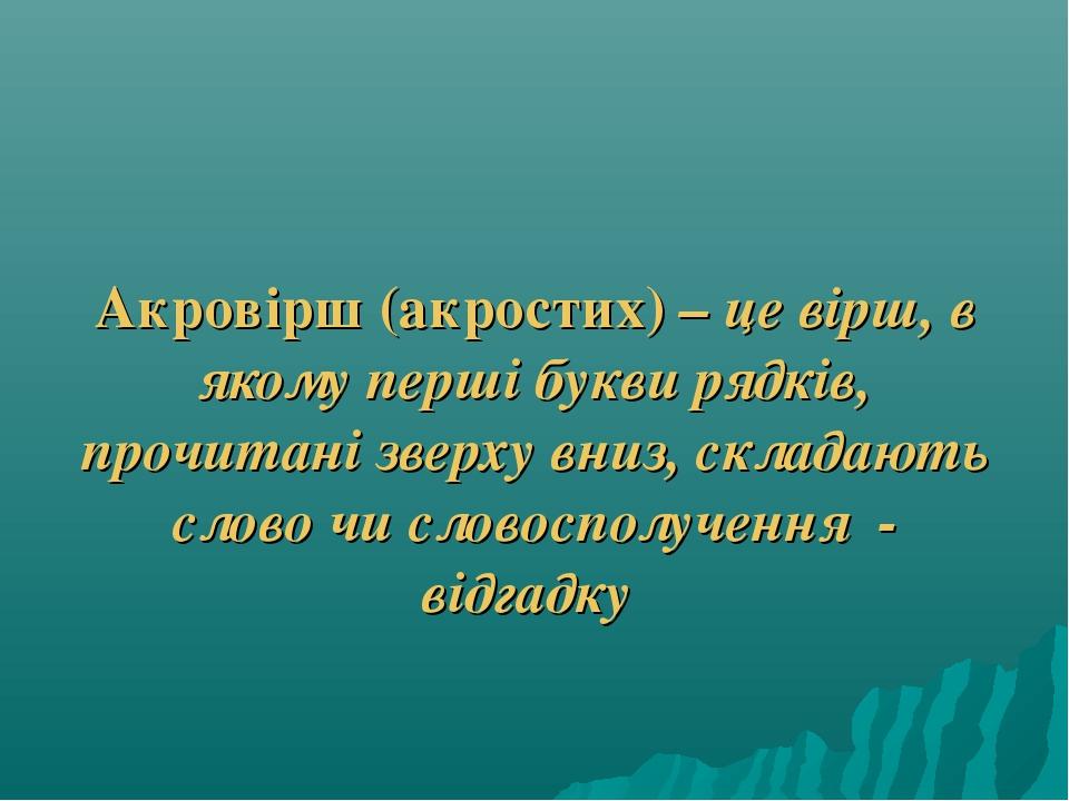 Акровірш (акростих) – це вірш, в якому перші букви рядків, прочитані зверху...
