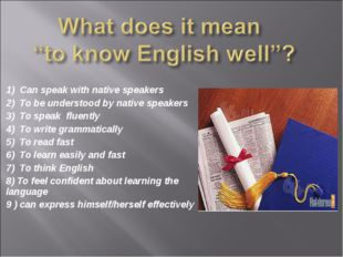 1) Can speak with native speakers 2) To be understood by native speakers 3) T