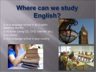 1) At a language school in an English-speaking country 2) At home (using CD,