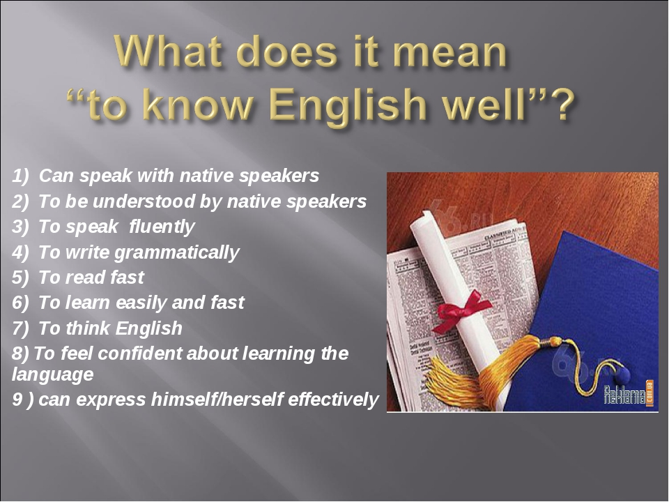 1) Can speak with native speakers 2) To be understood by native speakers 3) T...