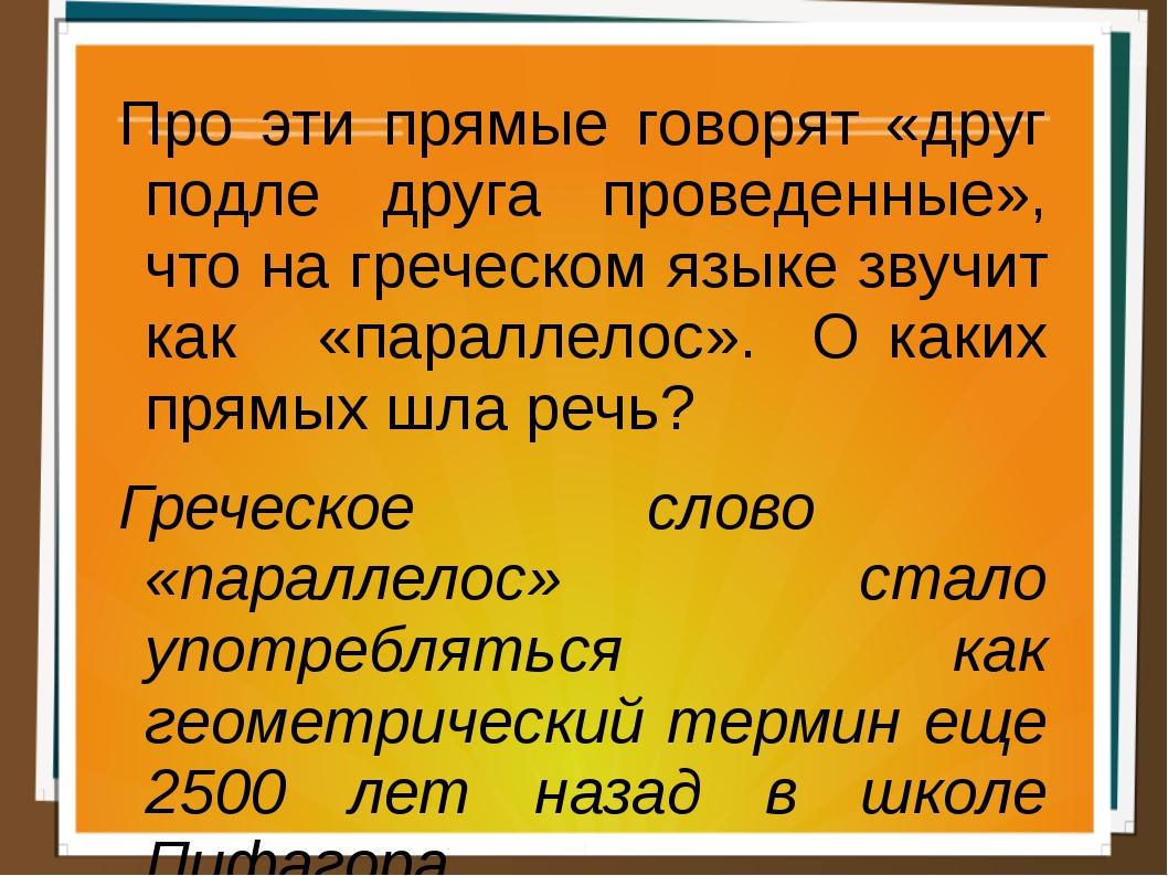 Про эти прямые говорят «друг подле друга проведенные», что на греческом языке...
