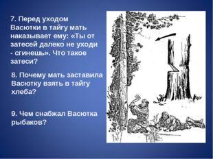 7. Перед уходом Васютки в тайгу мать наказывает ему: «Ты от затесей далеко н