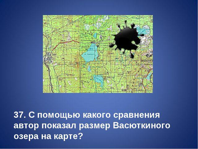 37. С помощью какого сравнения автор показал размер Васюткиного озера на карте?