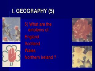 I. GEOGRAPHY (5) 5) What are the emblems of : England Scotland Wales Northern