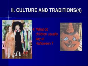 II. CULTURE AND TRADITIONS(4) 4) What do children usually say at Halloween ?