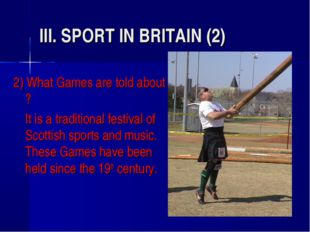 III. SPORT IN BRITAIN (2) 2) What Games are told about ? 	It is a traditional