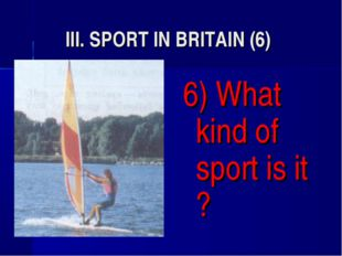 III. SPORT IN BRITAIN (6) 6) What kind of sport is it ?