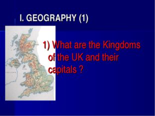 I. GEOGRAPHY (1) 1) What are the Kingdoms of the UK and their capitals ?