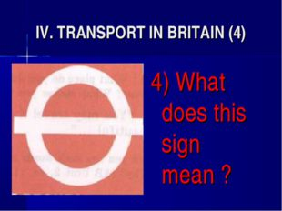 IV. TRANSPORT IN BRITAIN (4) 4) What does this sign mean ?
