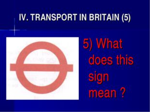 IV. TRANSPORT IN BRITAIN (5) 5) What does this sign mean ?