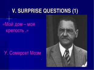 V. SURPRISE QUESTIONS (1) «Мой дом – моя крепость .» У. Сомерсет Моэм *