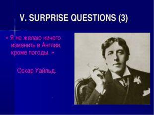 V. SURPRISE QUESTIONS (3) « Я не желаю ничего изменить в Англии, кроме погоды
