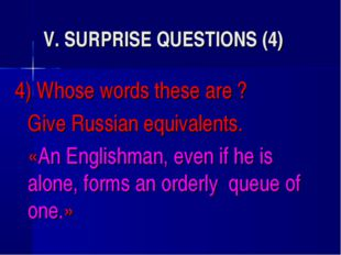 V. SURPRISE QUESTIONS (4) 4) Whose words these are ? 	Give Russian equivalent