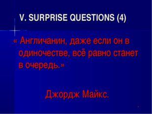 V. SURPRISE QUESTIONS (4) « Англичанин, даже если он в одиночестве, всё равно