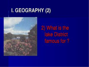 I. GEOGRAPHY (2) 2) What is the lake District famous for ?