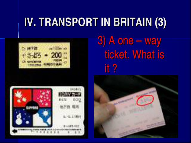 IV. TRANSPORT IN BRITAIN (3) 3) A one – way ticket. What is it ?