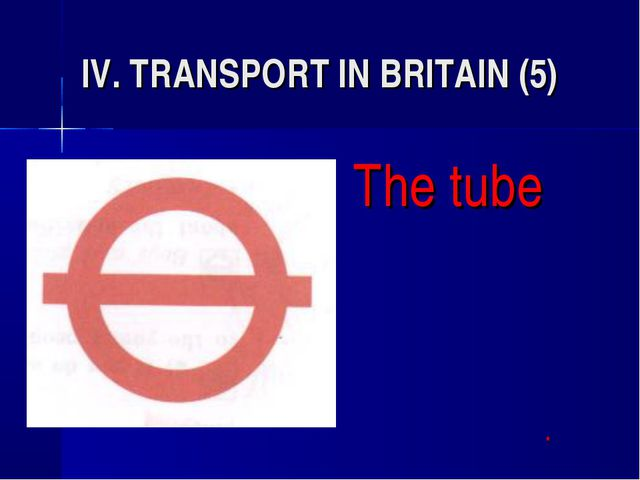 IV. TRANSPORT IN BRITAIN (5) The tube 				*