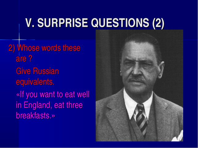 V. SURPRISE QUESTIONS (2) 2) Whose words these are ? 	Give Russian equivalent...
